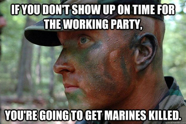 Meme: If you don't show up on time for the working party, you're going to get Marines killed.